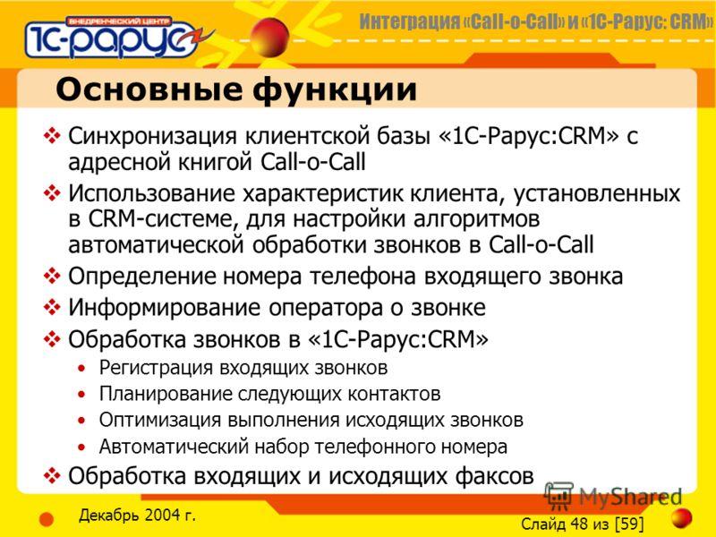 Интеграция «Call-o-Call» и «1С-Рарус: CRM» Слайд 48 из [59] Декабрь 2004 г. Основные функции Синхронизация клиентской базы «1С-Рарус:CRM» с адресной книгой Call-o-Call Использование характеристик клиента, установленных в CRM-системе, для настройки ал
