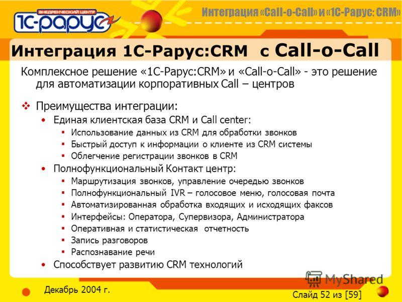 Интеграция «Call-o-Call» и «1С-Рарус: CRM» Слайд 52 из [59] Декабрь 2004 г. Комплексное решение «1С Рарус:CRM» и «Call-o-Call» - это решение для автоматизации корпоративных Call – центров Преимущества интеграции: Единая клиентская база CRM и Call cen