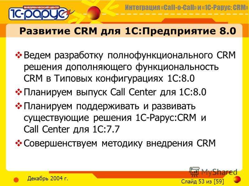 Интеграция «Call-o-Call» и «1С-Рарус: CRM» Слайд 53 из [59] Декабрь 2004 г. Развитие CRM для 1С:Предприятие 8.0 Ведем разработку полнофункционального CRM решения дополняющего функциональность CRM в Типовых конфигурациях 1С:8.0 Планируем выпуск Call C