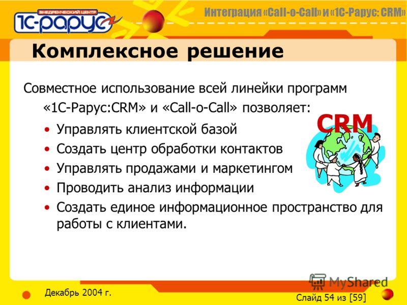 Интеграция «Call-o-Call» и «1С-Рарус: CRM» Слайд 54 из [59] Декабрь 2004 г. Комплексное решение Совместное использование всей линейки программ «1C-Рарус:CRM» и «Call-o-Call» позволяет: Управлять клиентской базой Создать центр обработки контактов Упра
