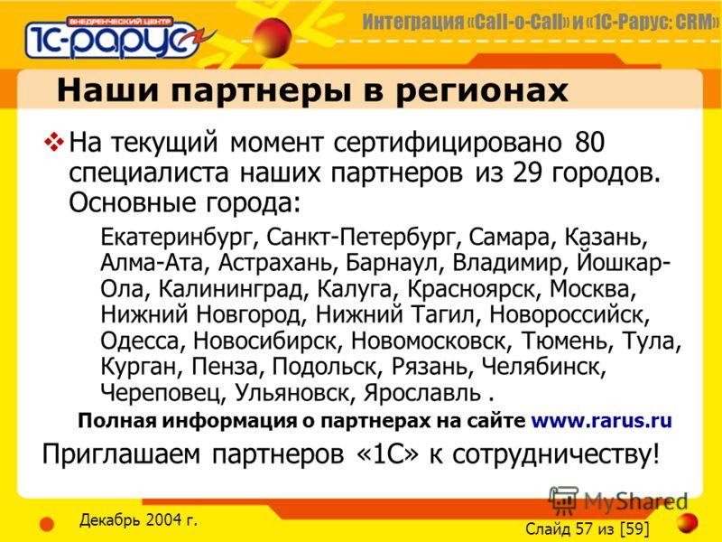 Интеграция «Call-o-Call» и «1С-Рарус: CRM» Слайд 57 из [59] Декабрь 2004 г. Наши партнеры в регионах На текущий момент сертифицировано 80 специалиста наших партнеров из 29 городов. Основные города: Екатеринбург, Санкт-Петербург, Самара, Казань, Алма-