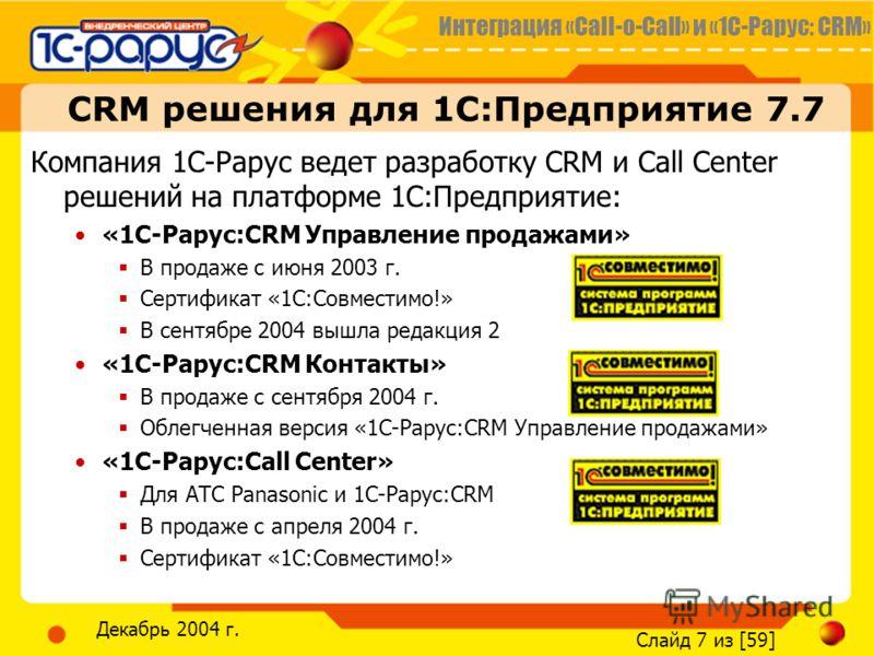 Интеграция «Call-o-Call» и «1С-Рарус: CRM» Слайд 7 из [59] Декабрь 2004 г. CRM решения для 1С:Предприятие 7.7 Компания 1С-Рарус ведет разработку CRM и Call Сenter решений на платформе 1С:Предприятие: «1С-Рарус:CRM Управление продажами» В продаже с ию