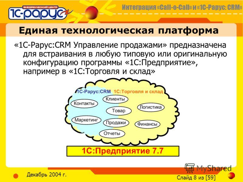 Интеграция «Call-o-Call» и «1С-Рарус: CRM» Слайд 8 из [59] Декабрь 2004 г. Единая технологическая платформа «1С-Рарус:CRM Управление продажами» предназначена для встраивания в любую типовую или оригинальную конфигурацию программы «1С:Предприятие», на