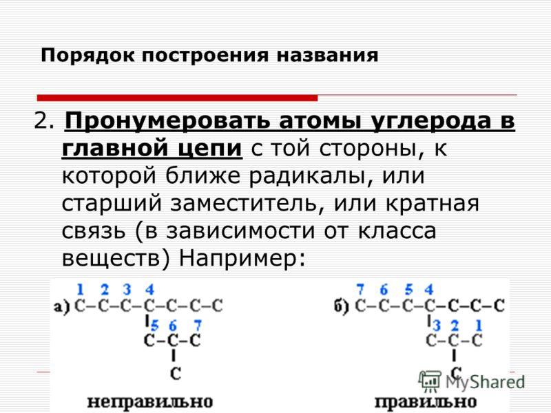Порядок построения названия 2. Пронумеровать атомы углерода в главной цепи с той стороны, к которой ближе радикалы, или старший заместитель, или кратная связь (в зависимости от класса веществ) Например: