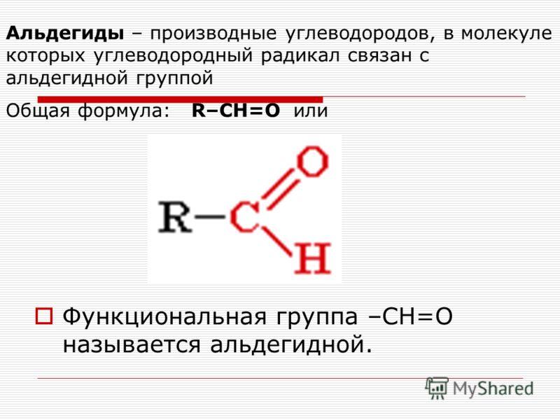 Альдегиды – производные углеводородов, в молекуле которых углеводородный радикал связан с альдегидной группой Общая формула: R–CН=O или Функциональная группа –СН=О называется альдегидной.