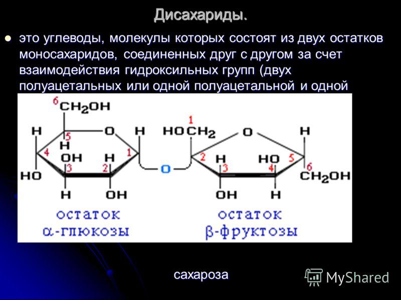 Дисахариды. это углеводы, молекулы которых состоят из двух остатков моносахаридов, соединенных друг с другом за счет взаимодействия гидроксильных групп (двух полуацетальных или одной полуацетальной и одной спиртовой). это углеводы, молекулы которых с
