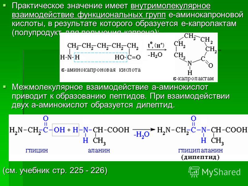 Практическое значение имеет внутримолекулярное взаимодействие функциональных групп e-аминокапроновой кислоты, в результате которого образуется e-капролактам (полупродукт для получения капрона): Практическое значение имеет внутримолекулярное взаимодей