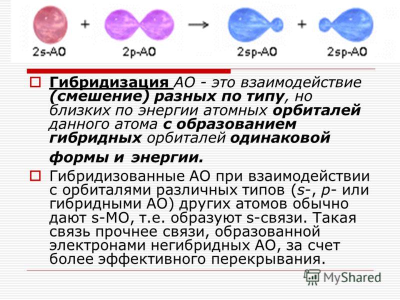 Гибридизация АО - это взаимодействие (смешение) разных по типу, но близких по энергии атомных орбиталей данного атома с образованием гибридных орбиталей одинаковой формы и энергии. Гибридизованные АО при взаимодействии с орбиталями различных типов (s