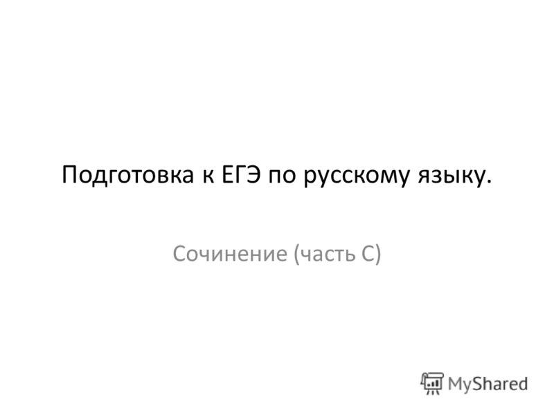 Сочинение (часть С) Подготовка к ЕГЭ по русскому языку.