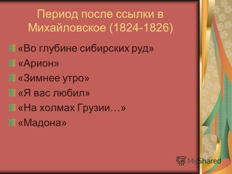 Период после ссылки в Михайловское (1824-1826) «Во глубине сибирских руд» «Арион» «Зимнее утро» «Я вас любил» «На холмах Грузии…» «Мадона»