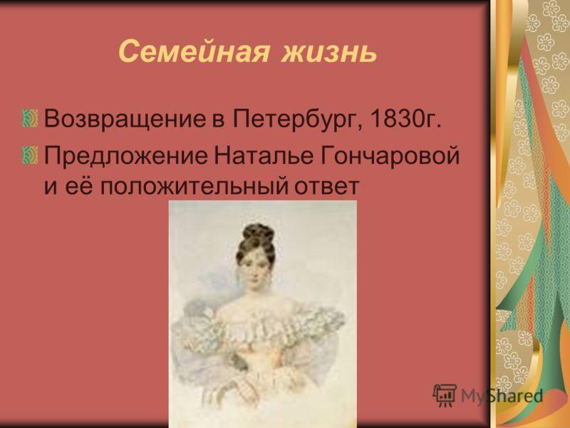 Семейная жизнь Возвращение в Петербург, 1830г. Предложение Наталье Гончаровой и её положительный ответ