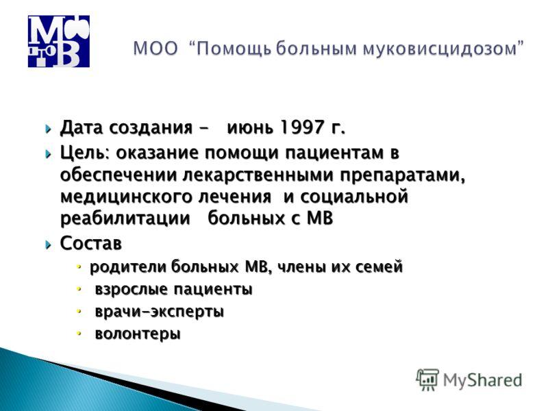 Дата создания - июнь 1997 г. Дата создания - июнь 1997 г. Цель: оказание помощи пациентам в обеспечении лекарственными препаратами, медицинского лечения и социальной реабилитации больных с МВ Цель: оказание помощи пациентам в обеспечении лекарственны