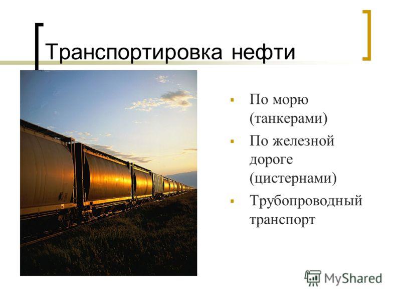 Транспортировка нефти По морю (танкерами) По железной дороге (цистернами) Трубопроводный транспорт