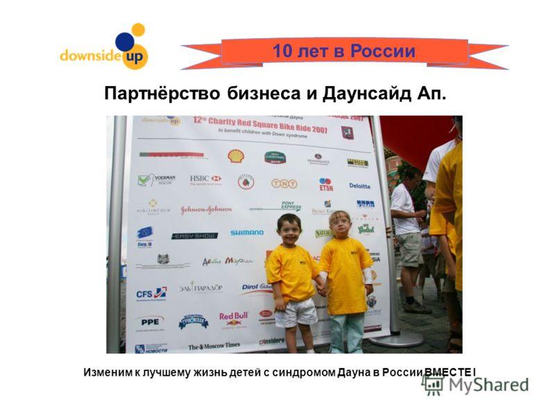 Изменим к лучшему жизнь детей с синдромом Дауна в России ВМЕСТЕ I 10 лет в России Партнёрство бизнеса и Даунсайд Ап.