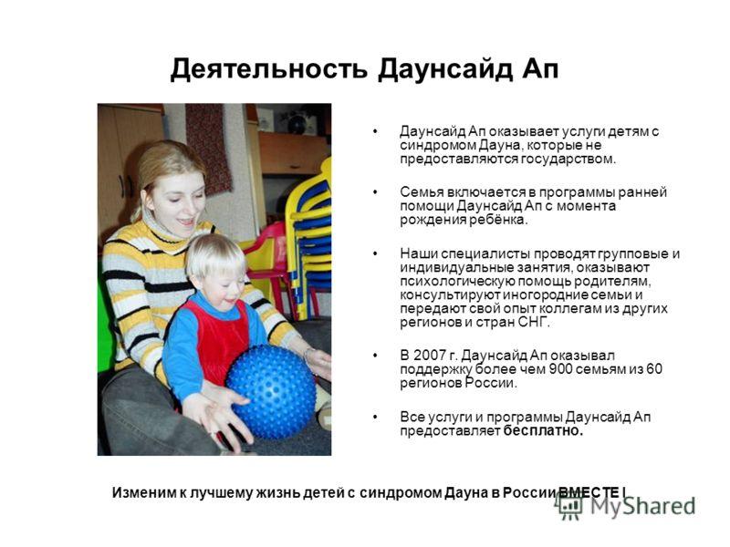 Деятельность Даунсайд Ап Даунсайд Ап оказывает услуги детям с синдромом Дауна, которые не предоставляются государством. Семья включается в программы ранней помощи Даунсайд Ап с момента рождения ребёнка. Наши специалисты проводят групповые и индивидуа