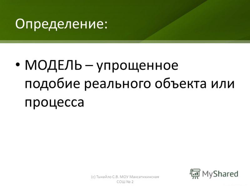 Определение: МОДЕЛЬ – упрощенное подобие реального объекта или процесса (с) Тыкайло С.В. МОУ Максатихинская СОШ 2
