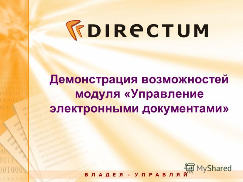 Демонстрация возможностей модуля «Управление электронными документами» В Л А Д Е Я - У П Р А В Л Я Й