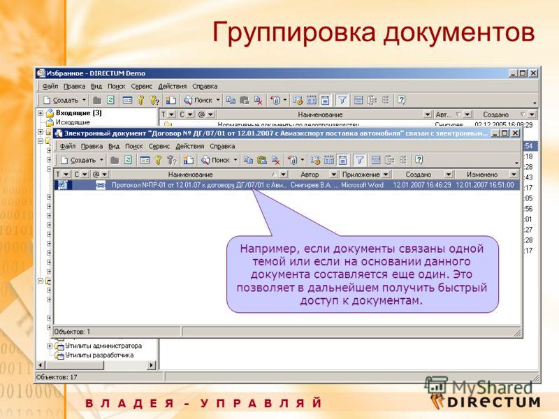 Группировка документов В Л А Д Е Я - У П Р А В Л Я Й Например, если документы связаны одной темой или если на основании данного документа составляется еще один. Это позволяет в дальнейшем получить быстрый доступ к документам.