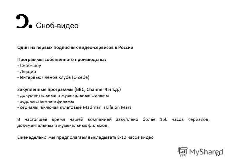 10 Сноб-видео Один из первых подписных видео-сервисов в России Программы собственного производства: - Сноб-шоу - Лекции - Интервью членов клуба (О себе) Закупленные программы (BBC, Channel 4 и т.д.) - документальные и музыкальные фильмы - художествен