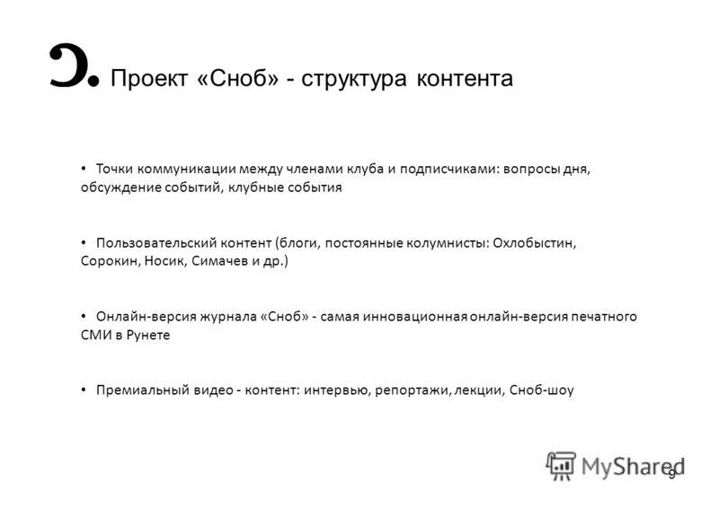 9 Проект «Сноб» - структура контента Точки коммуникации между членами клуба и подписчиками: вопросы дня, обсуждение событий, клубные события Пользовательский контент (блоги, постоянные колумнисты: Охлобыстин, Сорокин, Носик, Симачев и др.) Онлайн-вер