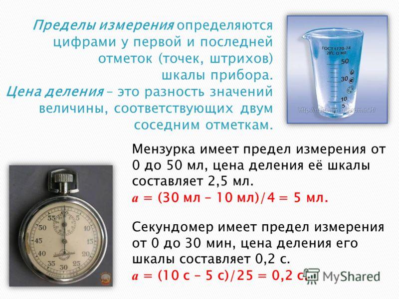 Мензурка имеет предел измерения от 0 до 50 мл, цена деления её шкалы составляет 2,5 мл. а = (30 мл – 10 мл)/4 = 5 мл. Секундомер имеет предел измерения от 0 до 30 мин, цена деления его шкалы составляет 0,2 с. а = (10 с – 5 с)/25 = 0,2 с.