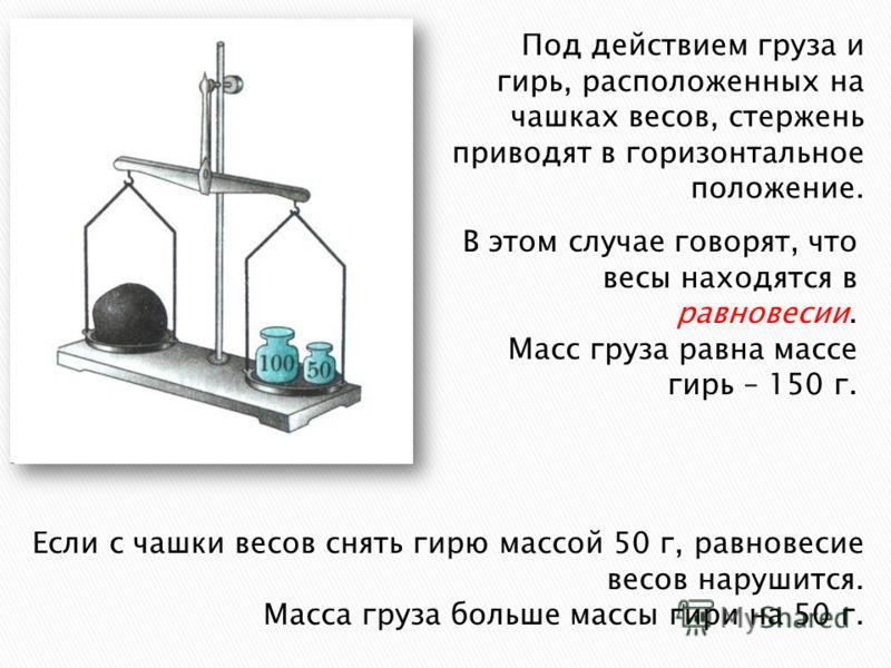 Под действием груза и гирь, расположенных на чашках весов, стержень приводят в горизонтальное положение. В этом случае говорят, что весы находятся в равновесии. Масс груза равна массе гирь – 150 г. Если с чашки весов снять гирю массой 50 г, равновеси
