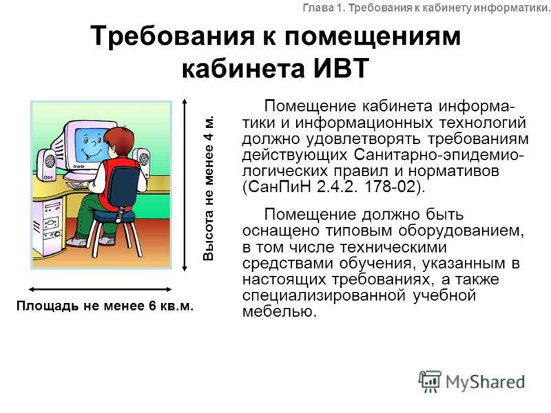 Требования к помещениям кабинета ИВТ Помещение кабинета информа- тики и информационных технологий должно удовлетворять требованиям действующих Санитарно-эпидемио- логических правил и нормативов (СанПиН 2.4.2. 178-02). Помещение должно быть оснащено т