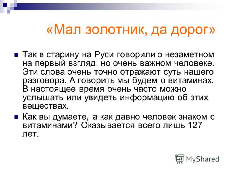 «Мал золотник, да дорог» Так в старину на Руси говорили о незаметном на первый взгляд, но очень важном человеке. Эти слова очень точно отражают суть нашего разговора. А говорить мы будем о витаминах. В настоящее время очень часто можно услышать или у