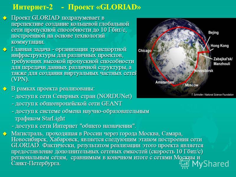 u Проект GLORIAD подразумевает в перспективе создание кольцевой глобальной сети пропускной способности до 10 Гбит/с, построенной на основе технологий коммутации. u Главная задача - организация транспортной инфраструктуры для различных проектов, требу