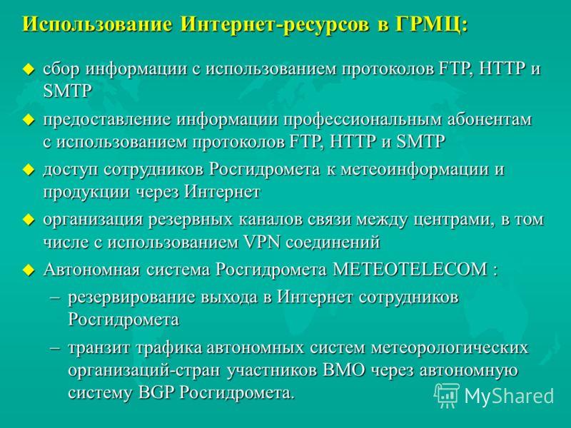 Использование Интернет-ресурсов в ГРМЦ: u сбор информации с использованием протоколов FTP, HTTP и SMTP u предоставление информации профессиональным абонентам с использованием протоколов FTP, HTTP и SMTP u доступ сотрудников Росгидромета к метеоинформ