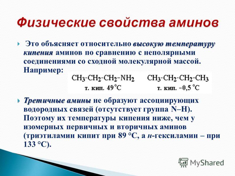 высокую температуру кипения Это объясняет относительно высокую температуру кипения аминов по сравнению с неполярными соединениями со сходной молекулярной массой. Например: Третичные амины Третичные амины не образуют ассоциирующих водородных связей (о