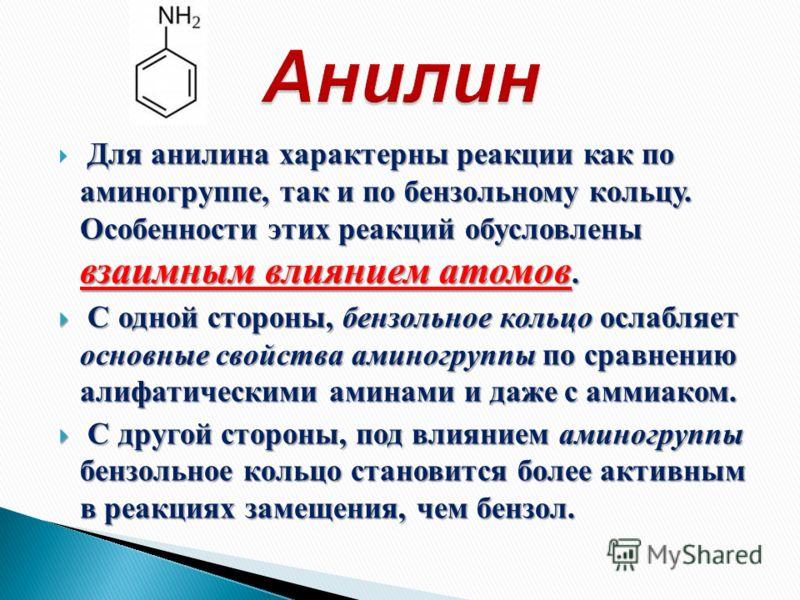 Для анилина характерны реакции как по аминогруппе, так и по бензольному кольцу. Особенности этих реакций обусловлены взаимным влиянием атомов. С одной стороны, бензольное кольцо ослабляет основные свойства аминогруппы по сравнению алифатическими амин