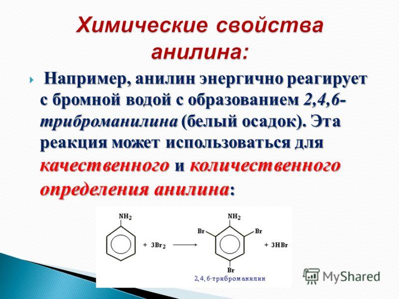 Например, анилин энергично реагирует с бромной водой с образованием 2,4,6- триброманилина (белый осадок). Эта реакция может использоваться для качественного и количественного определения анилина :