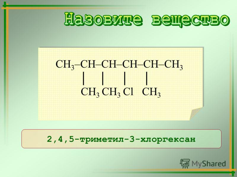 2,4,5-триметил-3-хлоргексан СН 3 –СН–СН–СН–СН–СН 3 СН 3 СН 3 Сl СН 3