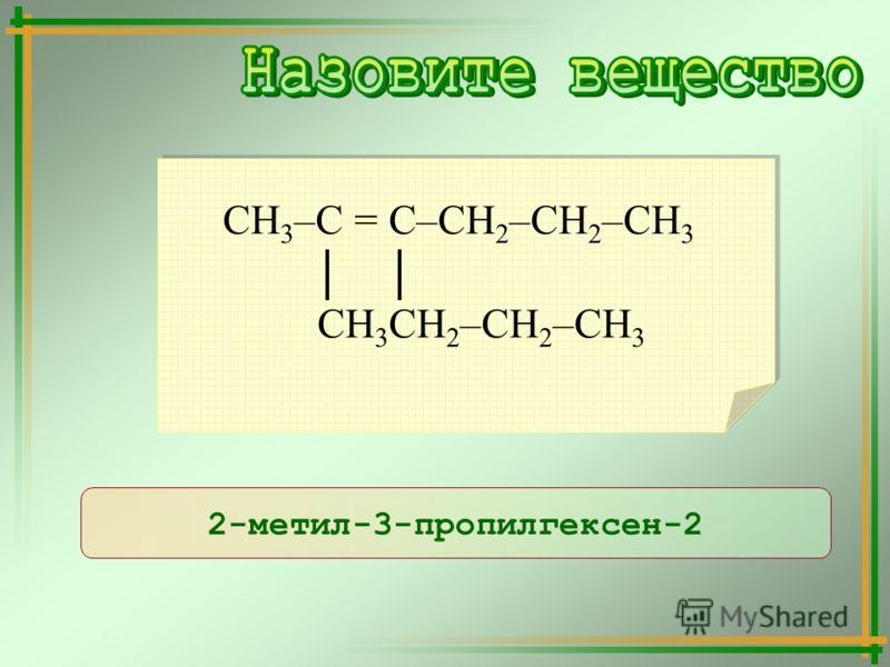 2-метил-3-пропилгексен-2 СН 3 –С = С–СН 2 –СН 2 –СН 3 СН 3 СН 2 –СН 2 –СН 3