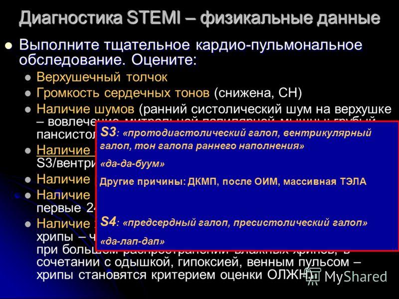 Диагностика STEMI – физикальные данные Выполните тщательное кардио-пульмональное обследование. Оцените: Выполните тщательное кардио-пульмональное обследование. Оцените: Верхушечный толчок Громкость сердечных тонов (снижена, СН) Наличие шумов (ранний