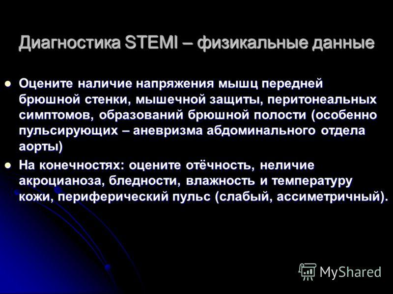 Диагностика STEMI – физикальные данные Оцените наличие напряжения мышц передней брюшной стенки, мышечной защиты, перитонеальных симптомов, образований брюшной полости (особенно пульсирующих – аневризма абдоминального отдела аорты) Оцените наличие нап