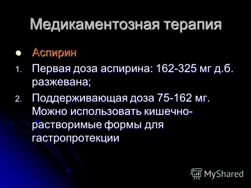 Медикаментозная терапия Аспирин Аспирин 1. Первая доза аспирина: 162-325 мг д.б. разжевана; 2. Поддерживающая доза 75-162 мг. Можно использовать кишечно- растворимые формы для гастропротекции