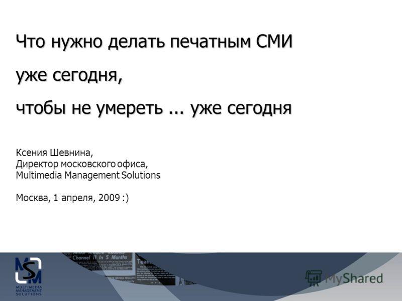 Что нужно делать печатным СМИ уже сегодня, чтобы не умереть... уже сегодня Ксения Шевнина, Директор московского офиса, Multimedia Management Solutions Москва, 1 апреля, 2009 :)