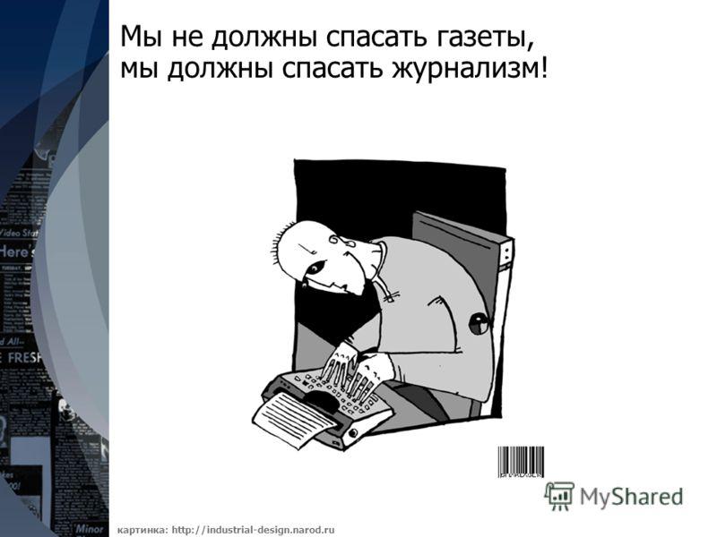 картинка: http://industrial-design.narod.ru Мы не должны спасать газеты, мы должны спасать журнализм!