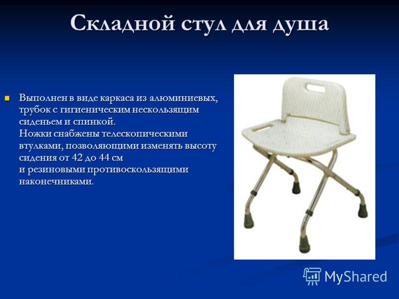 Складной стул для душа Выполнен в виде каркаса из алюминиевых, трубок с гигиеническим нескользящим сиденьем и спинкой. Ножки снабжены телескопическими втулками, позволяющими изменять высоту сидения от 42 до 44 см и резиновыми противоскользящими након