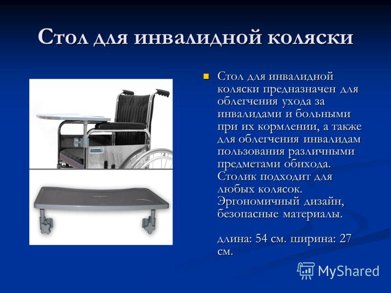 Стол для инвалидной коляски Стол для инвалидной коляски предназначен для облегчения ухода за инвалидами и больными при их кормлении, а также для облегчения инвалидам пользования различными предметами обихода. Столик подходит для любых колясок. Эргоно