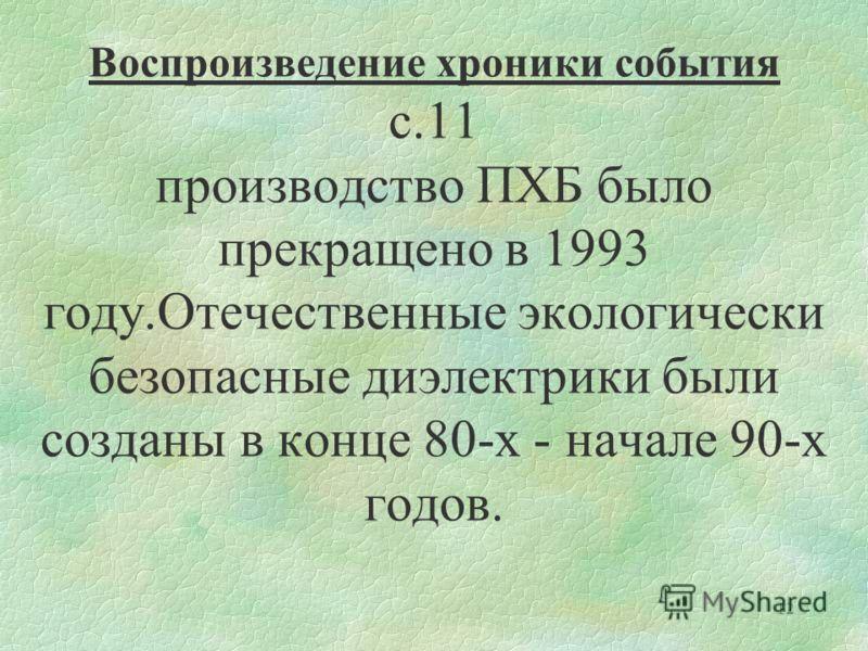 12 Воспроизведение хроники события с.11 производство ПХБ было прекращено в 1993 году.Отечественные экологически безопасные диэлектрики были созданы в конце 80-х - начале 90-х годов.