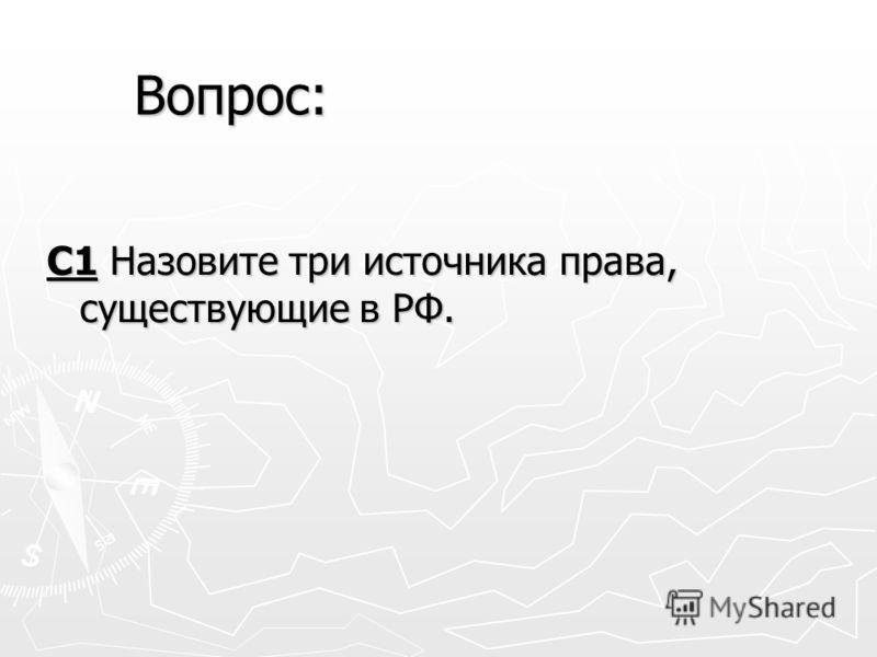 С1 Назовите три источника права, существующие в РФ. Вопрос: