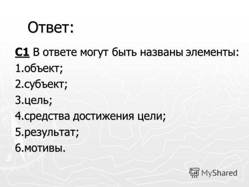 С1 В ответе могут быть названы элементы: 1.объект;2.субъект;3.цель; 4.средства достижения цели; 5.результат;6.мотивы. Ответ:
