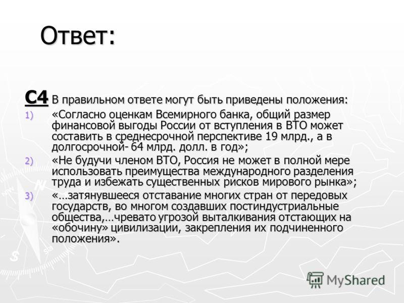 С4 В правильном ответе могут быть приведены положения: 1) «Согласно оценкам Всемирного банка, общий размер финансовой выгоды России от вступления в ВТО может составить в среднесрочной перспективе 19 млрд., а в долгосрочной- 64 млрд. долл. в год»; 2)