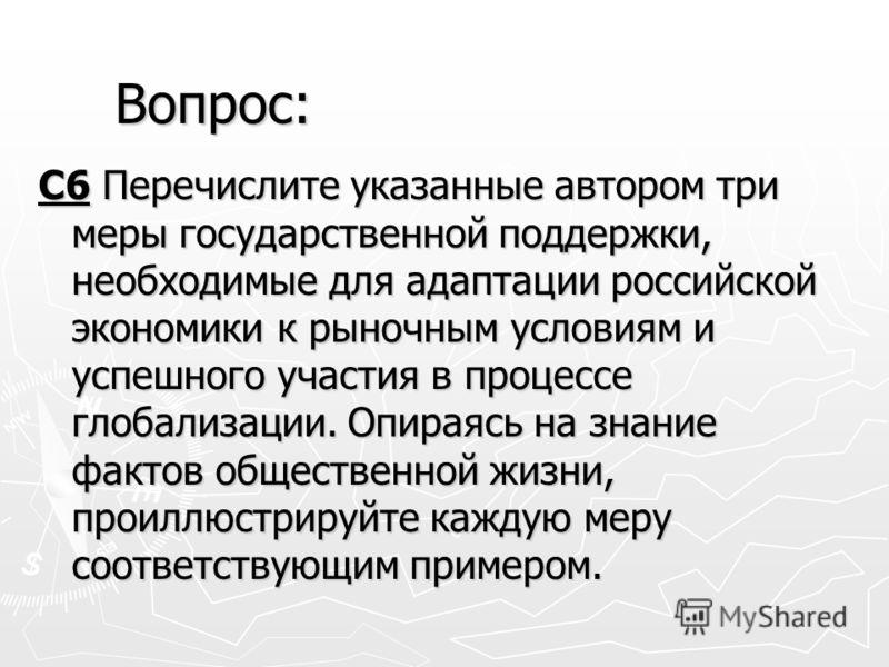 С6 Перечислите указанные автором три меры государственной поддержки, необходимые для адаптации российской экономики к рыночным условиям и успешного участия в процессе глобализации. Опираясь на знание фактов общественной жизни, проиллюстрируйте каждую