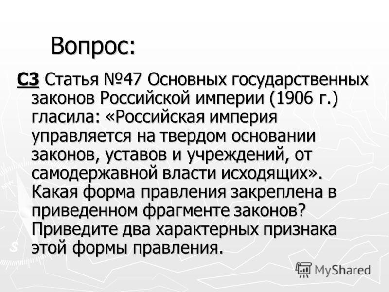 С3 Статья 47 Основных государственных законов Российской империи (1906 г.) гласила: «Российская империя управляется на твердом основании законов, уставов и учреждений, от самодержавной власти исходящих». Какая форма правления закреплена в приведенном