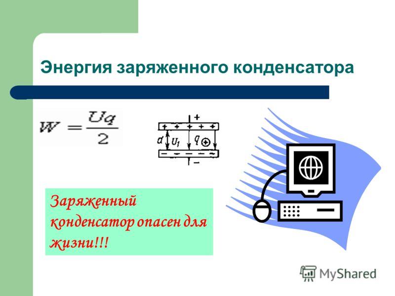 Энергия заряженного конденсатора Заряженный конденсатор опасен для жизни!!!
