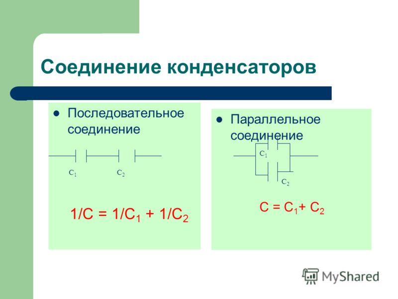 Cоединение конденсаторов Последовательное соединение 1/С = 1/С 1 + 1/С 2 Параллельное соединение С1С1 С2С2 С1С1 С2С2 С = С 1 + С 2